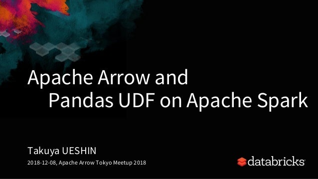 Apache Arrow and Pandas UDF on Apache Spark Takuya UESHIN 2018-12-08, Apache Arrow Tokyo Meetup 2018