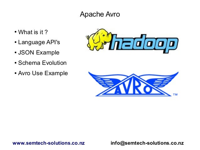 Apache Avro ● What is it ? ● Language API's ● JSON Example ● Schema Evolution ● Avro Use Example www.semtech-solutions.co....