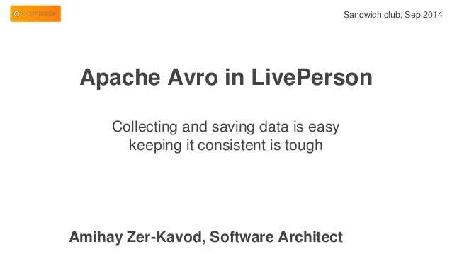 Apache Avro in LivePerson  Collecting and saving data is easy  keeping it consistent is tough  Sandwich club, Sep 2014  Am...
