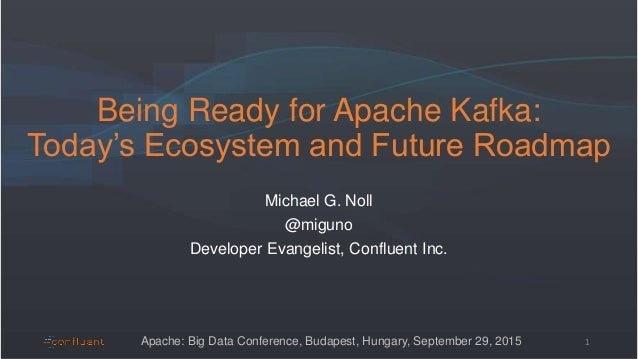 Being Ready for Apache Kafka: Today's Ecosystem and Future Roadmap Michael G. Noll @miguno Developer Evangelist, Confluent...
