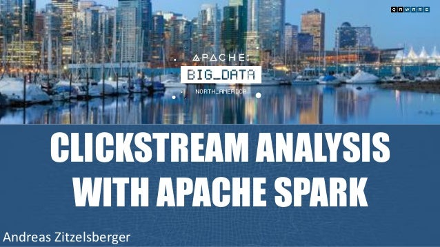 CLICKSTREAM ANALYSIS WITH APACHE SPARK AndreasZitzelsberger