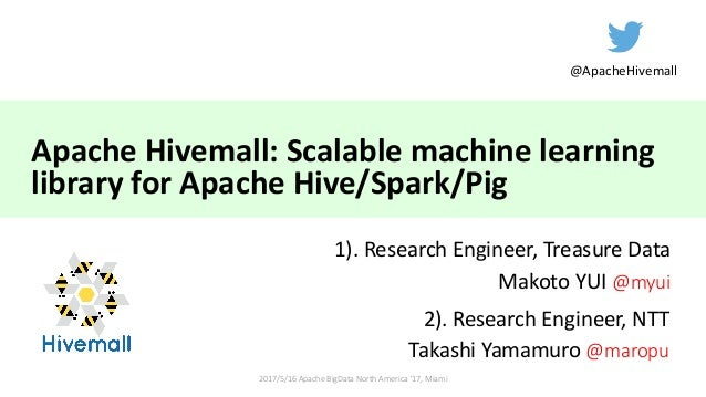 Apache	Hivemall:	Scalable	machine	learning	 library	for	Apache	Hive/Spark/Pig 1).	Research	Engineer,	Treasure	Data Makoto	...