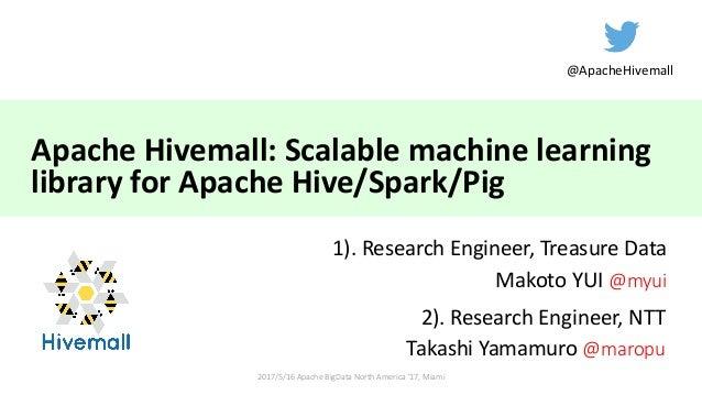 ApacheHivemall:Scalablemachinelearning libraryforApacheHive/Spark/Pig 1).ResearchEngineer,TreasureData Makoto...