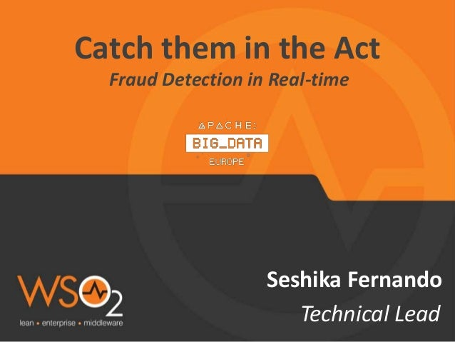 Seshika Fernando Technical Lead Catch them in the Act Fraud Detection in Real-time