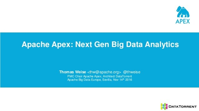 Apache Apex: Next Gen Big Data Analytics Thomas Weise <thw@apache.org> @thweise PMC Chair Apache Apex, Architect DataTorre...