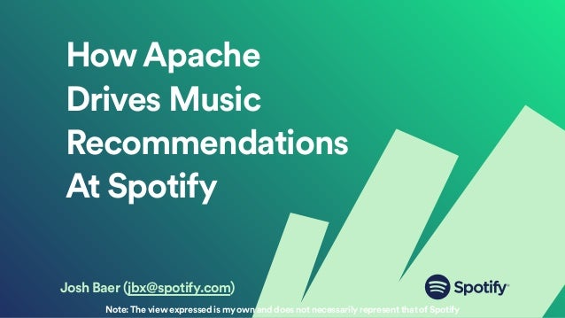 HowApache Drives Music Recommendations At Spotify Josh Baer (jbx@spotify.com) Note:The view expressed is my own and does n...