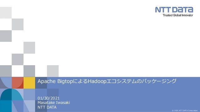 © 2021 NTT DATA Corporation 01/30/2021 Masatake Iwasaki NTT DATA Apache BigtopによるHadoopエコシステムのパッケージング