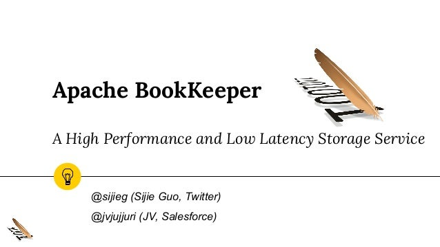 Apache BookKeeper A High Performance and Low Latency Storage Service @sijieg (Sijie Guo, Twitter) @jvjujjuri (JV, Salesfor...