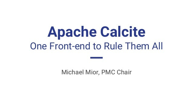 Apache Calcite One Front-end to Rule Them All Michael Mior, PMC Chair
