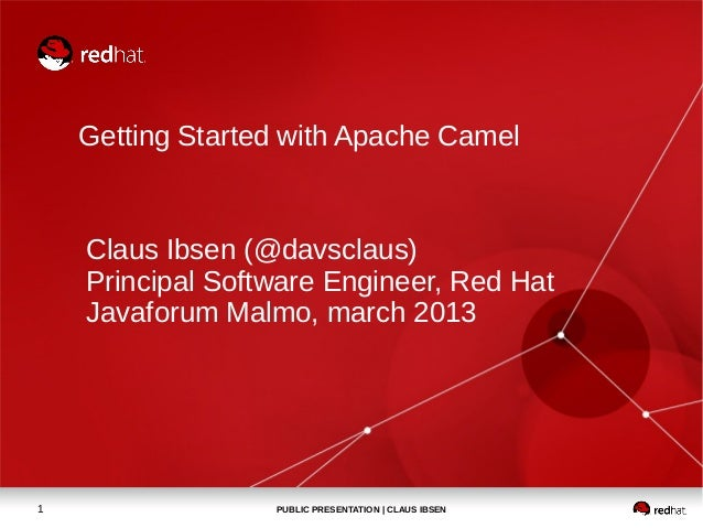 Getting Started with Apache Camel    Claus Ibsen (@davsclaus)    Principal Software Engineer, Red Hat    Javaforum Malmo, ...