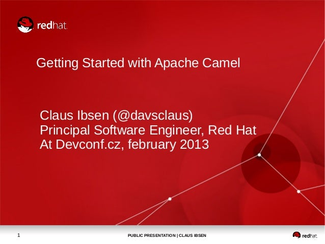 Getting Started with Apache Camel    Claus Ibsen (@davsclaus)    Principal Software Engineer, Red Hat    At Devconf.cz, fe...