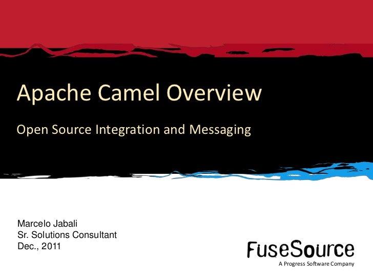 Apache Camel OverviewOpen Source Integration and MessagingMarcelo JabaliSr. Solutions ConsultantDec., 2011                ...