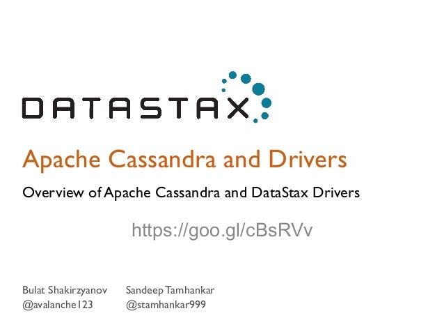 Apache Cassandra and Drivers Overview of Apache Cassandra and DataStax Drivers Bulat Shakirzyanov @avalanche123 Sandeep Ta...