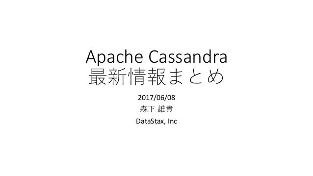 Apache Cassandra 最新情報まとめ 2017/06/08 森下 雄貴 DataStax, Inc