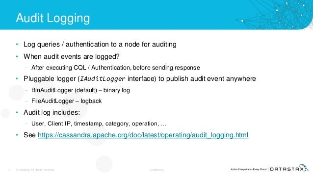 Audit Logging • Log queries / authentication to a node for auditing • When audit events are logged? – After executing CQL ...
