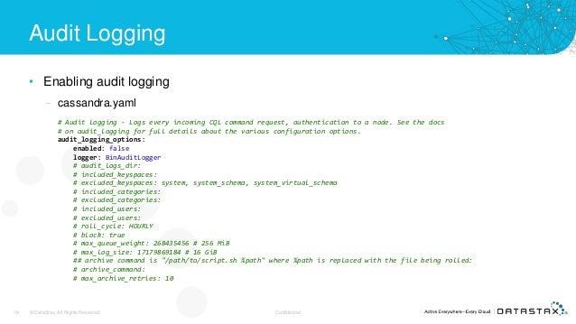 Audit Logging • Enabling audit logging – cassandra.yaml 18 © DataStax, All Rights Reserved. Confidential # Audit logging -...