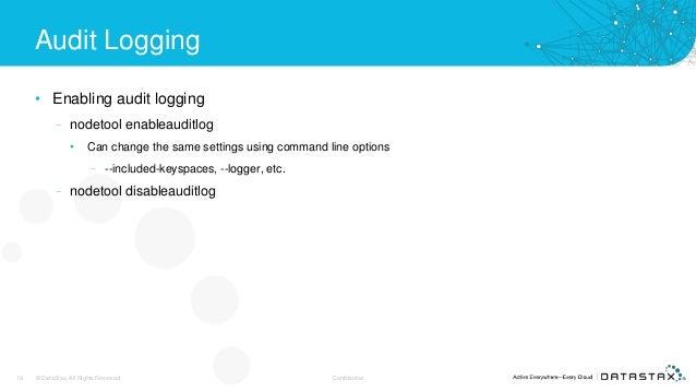 Audit Logging • Enabling audit logging – nodetool enableauditlog • Can change the same settings using command line options...