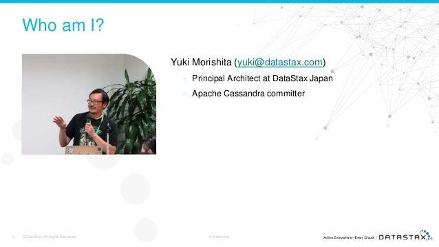 Who am I? Yuki Morishita (yuki@datastax.com) – Principal Architect at DataStax Japan – Apache Cassandra committer © DataSt...