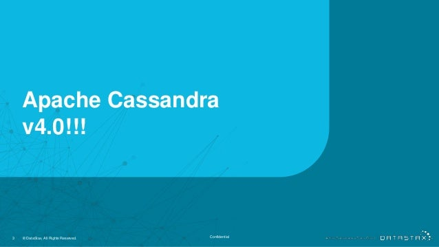 Apache Cassandra v4.0!!! 3 © DataStax, All Rights Reserved. Confidential