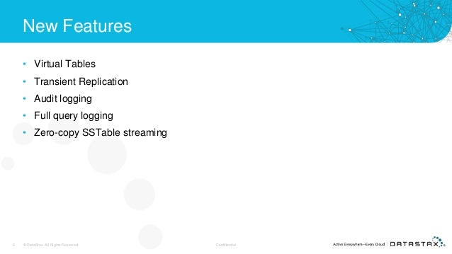New Features • Virtual Tables • Transient Replication • Audit logging • Full query logging • Zero-copy SSTable streaming 6...