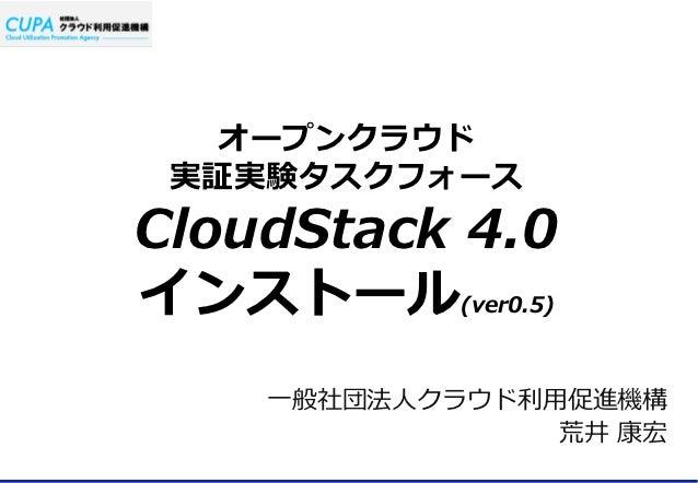 オープンクラウド 実証実験タスクフォースCloudStack 4.0インストール        (ver0.5)    ⼀一般社団法⼈人クラウド利利⽤用促進機構                   荒井 康宏