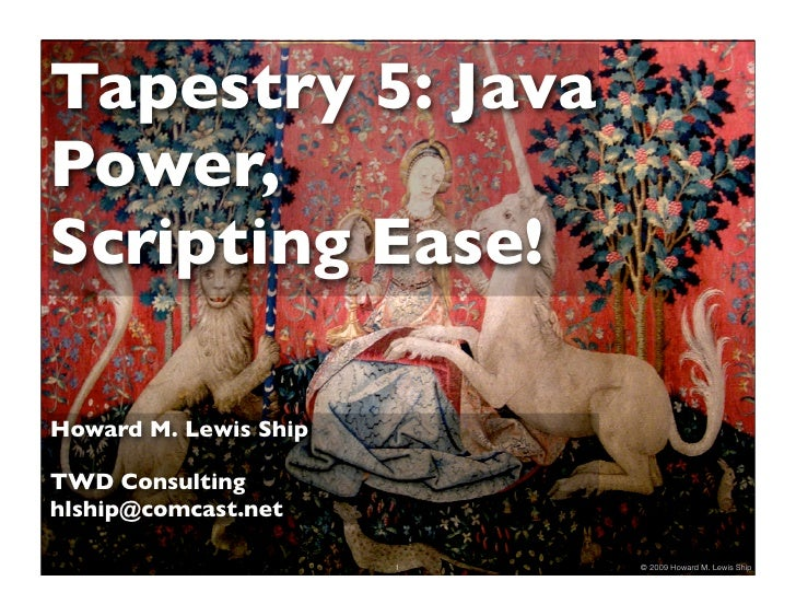Tapestry 5: Java Power, Scripting Ease!  Howard M. Lewis Ship  TWD Consulting hlship@comcast.net                         1...