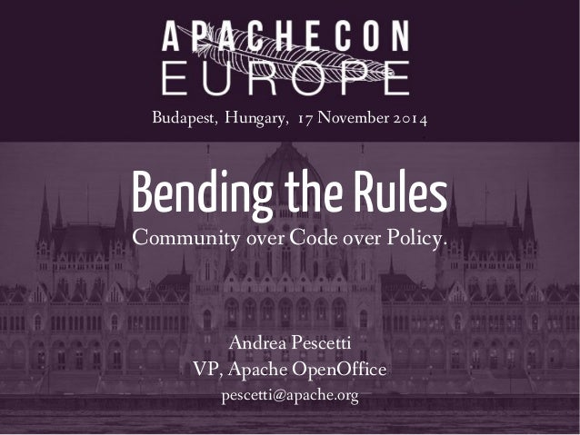 Budapest, Hungary, 17 November 2014  Bending the Rules  Community over Code over Policy.  Andrea Pescetti  VP, Apache Open...