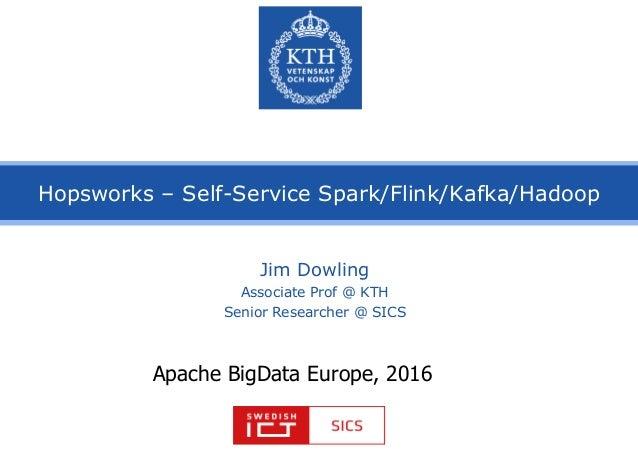 Hopsworks – Self-Service Spark/Flink/Kafka/Hadoop Jim Dowling Associate Prof @ KTH Senior Researcher @ SICS Apache BigData...
