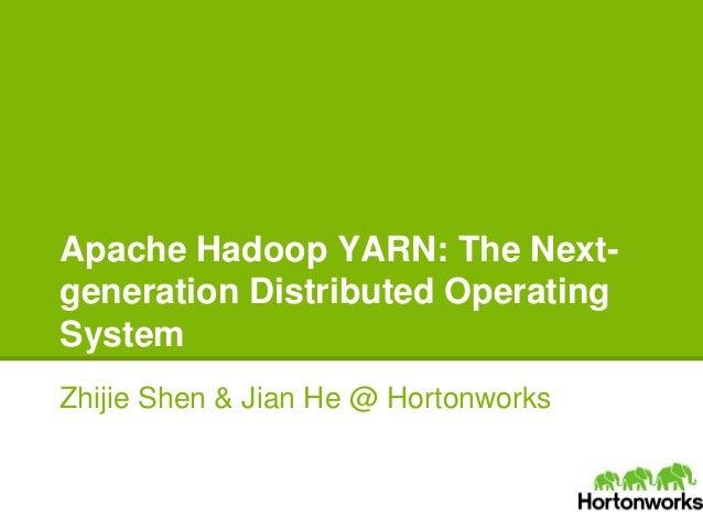 Apache Hadoop YARN: The Next- generation Distributed Operating System Zhijie Shen & Jian He @ Hortonworks