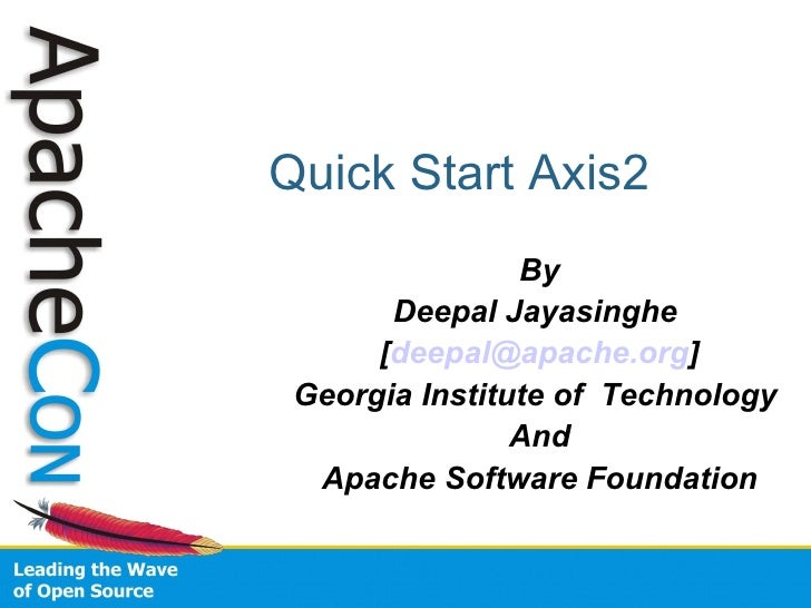 Quick Start Axis2 By Deepal Jayasinghe  [ [email_address] ] Georgia Institute of  Technology  And Apache Software Foundation