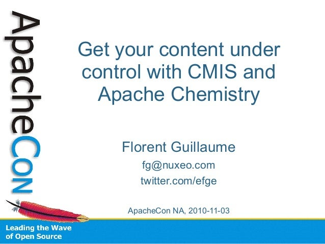 Get your content under control with CMIS and Apache Chemistry Florent Guillaume fg@nuxeo.com twitter.com/efge ApacheCon NA...