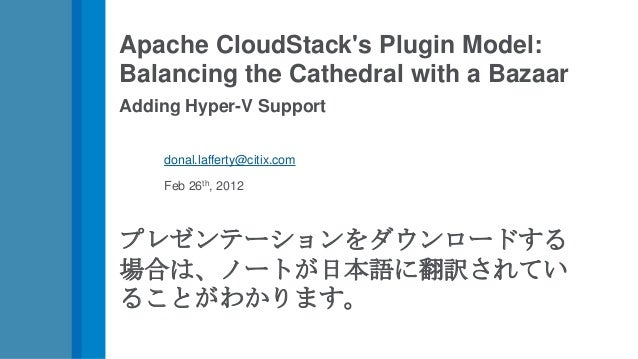Apache CloudStacks Plugin Model:Balancing the Cathedral with a BazaarAdding Hyper-V Support    donal.lafferty@citix.com   ...