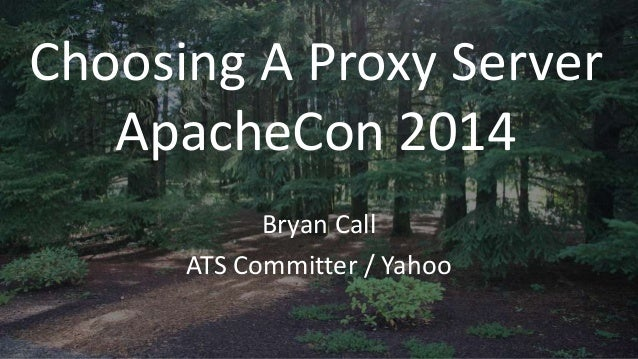 Choosing A Proxy Server ApacheCon 2014 Bryan Call ATS Committer / Yahoo