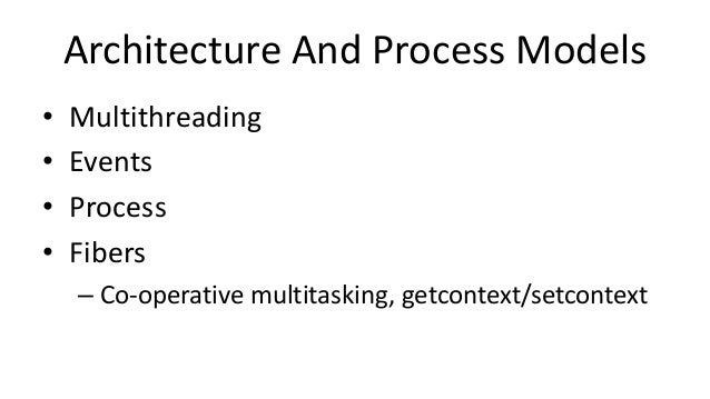Architecture And Process Models • Multithreading • Events • Process • Fibers – Co-operative multitasking, getcontext/setco...
