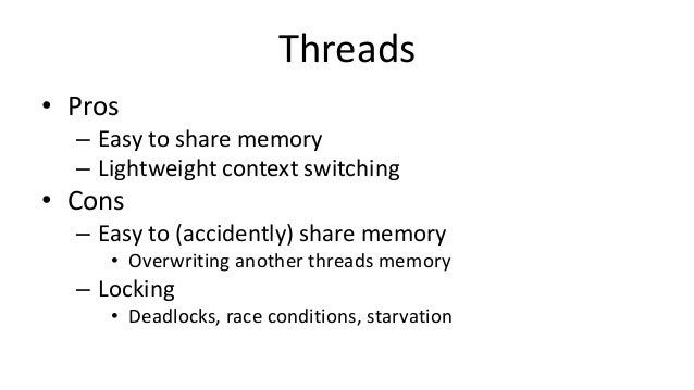 Threads • Pros – Easy to share memory – Lightweight context switching • Cons – Easy to (accidently) share memory • Overwri...