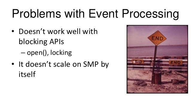 Problems with Event Processing • Doesn't work well with blocking APIs – open(), locking • It doesn't scale on SMP by itself