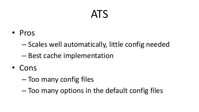ATS • Pros – Scales well automatically, little config needed – Best cache implementation • Cons – Too many config files – ...