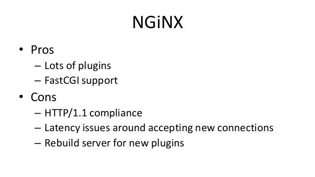 NGiNX • Pros – Lots of plugins – FastCGI support • Cons – HTTP/1.1 compliance – Latency issues around accepting new connec...