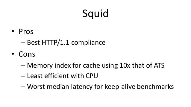 Squid • Pros – Best HTTP/1.1 compliance • Cons – Memory index for cache using 10x that of ATS – Least efficient with CPU –...