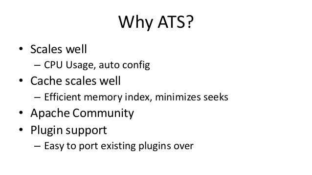 Why ATS? • Scales well – CPU Usage, auto config • Cache scales well – Efficient memory index, minimizes seeks • Apache Com...