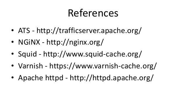References • ATS - http://trafficserver.apache.org/ • NGiNX - http://nginx.org/ • Squid - http://www.squid-cache.org/ • Va...