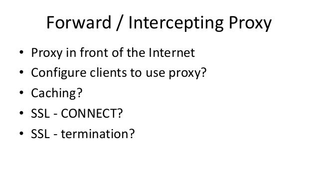 Forward / Intercepting Proxy • Proxy in front of the Internet • Configure clients to use proxy? • Caching? • SSL - CONNECT...