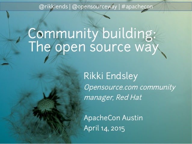 @rikkiends | @opensourceway | #apachecon Rikki Endsley Opensource.com community manager, Red Hat ApacheCon Austin April 14...