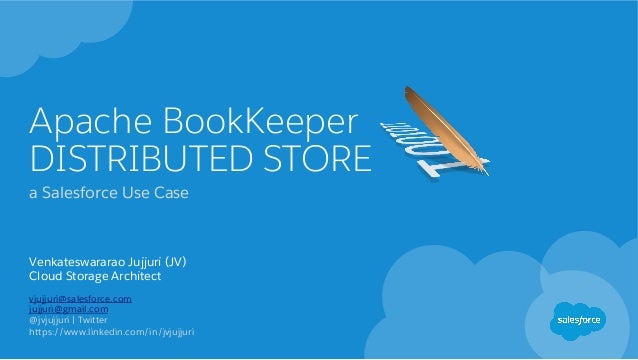 Apache BookKeeper DISTRIBUTED STORE a Salesforce Use Case Venkateswararao Jujjuri (JV) Cloud Storage Architect vjujjuri@sa...