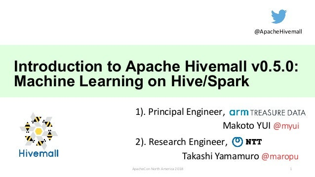Introduction to Apache Hivemall v0.5.0: Machine Learning on Hive/Spark Makoto YUI @myui ApacheCon North America 2018 Takas...