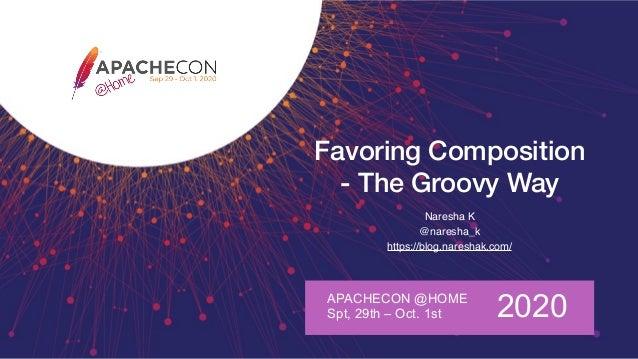 Favoring Composition - The Groovy Way Naresha K @naresha_k https://blog.nareshak.com/ APACHECON @HOME Spt, 29th – Oct. 1st...