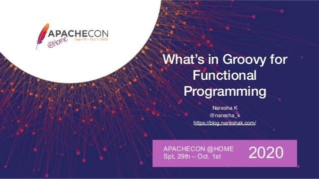 What's in Groovy for Functional Programming Naresha K @naresha_k https://blog.nareshak.com/ APACHECON @HOME Spt, 29th – Oc...