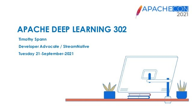 APACHE DEEP LEARNING 302 Timothy Spann Developer Advocate / StreamNative Tuesday 21-September-2021
