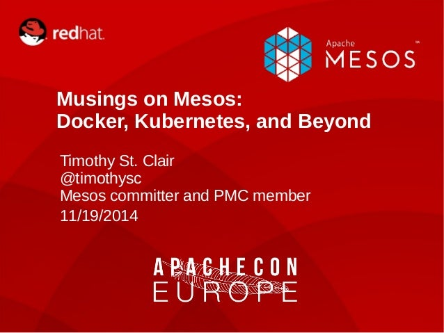 Musings on Mesos:  Docker, Kubernetes, and Beyond  Timothy St. Clair  @timothysc  Mesos committer and PMC member  11/19/20...