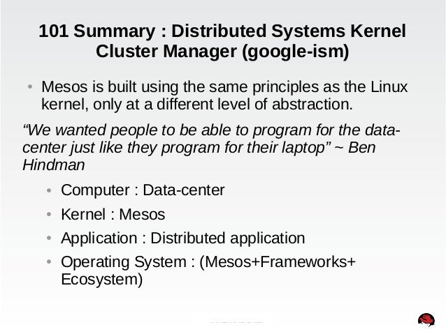 101 Summary : Distributed Systems Kernel  Cluster Manager (google-ism)  ● Mesos is built using the same principles as the ...